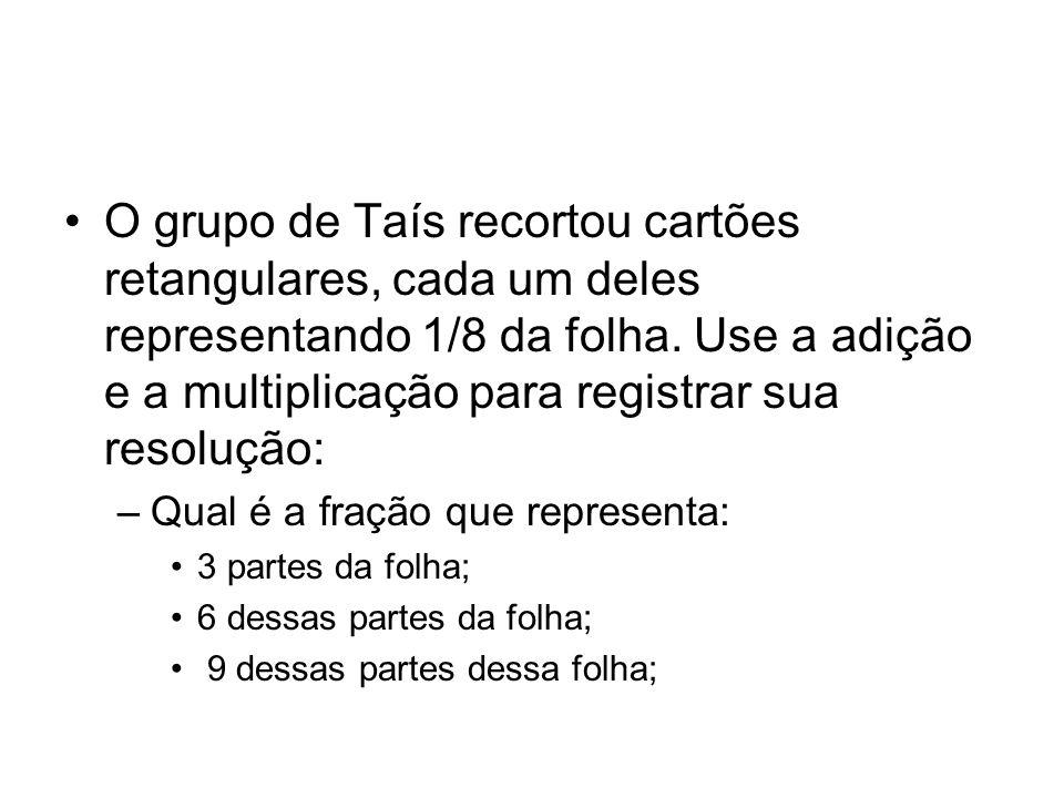 O grupo de Taís recortou cartões retangulares, cada um deles representando 1/8 da folha. Use a adição e a multiplicação para registrar sua resolução: