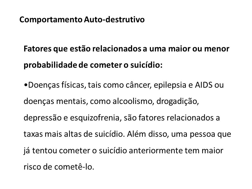 Fatores que estão relacionados a uma maior ou menor probabilidade de cometer o suicídio: Doenças físicas, tais como câncer, epilepsia e AIDS ou doenças mentais, como alcoolismo, drogadição, depressão e esquizofrenia, são fatores relacionados a taxas mais altas de suicídio.