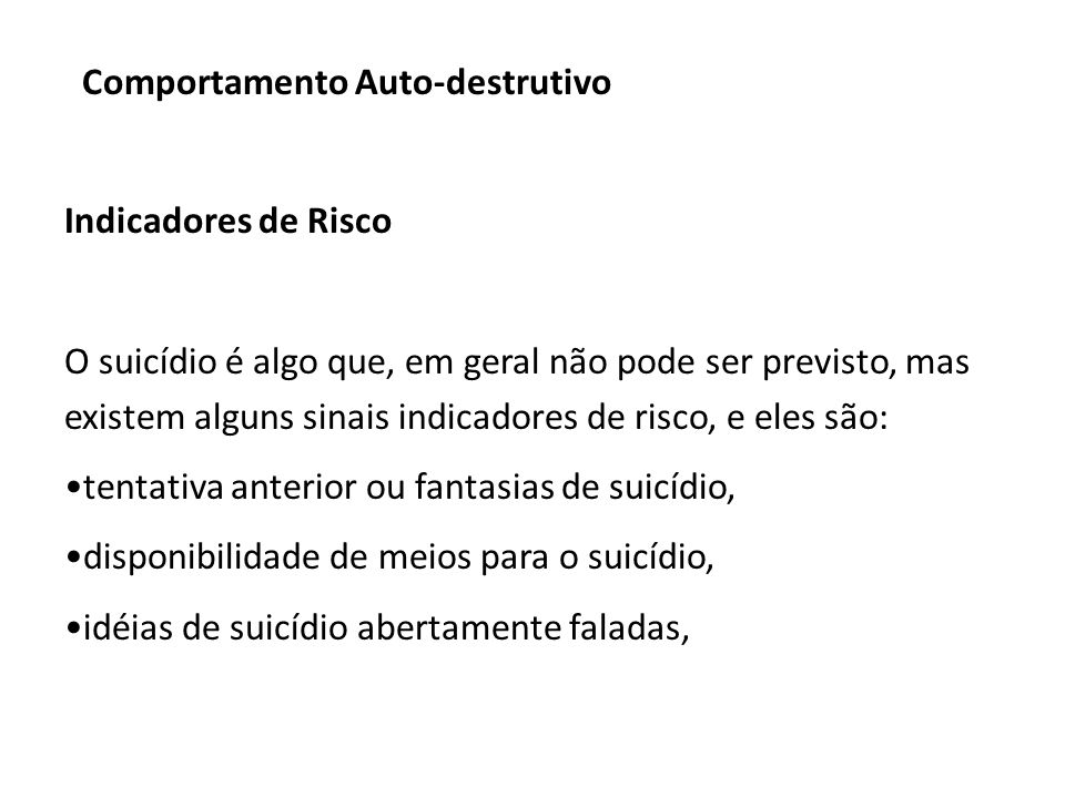 Indicadores de Risco O suicídio é algo que, em geral não pode ser previsto, mas existem alguns sinais indicadores de risco, e eles são: tentativa anterior ou fantasias de suicídio, disponibilidade de meios para o suicídio, idéias de suicídio abertamente faladas,
