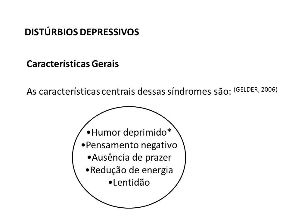 DISTÚRBIOS DEPRESSIVOS Características Gerais As características centrais dessas síndromes são: (GELDER, 2006) Humor deprimido* Pensamento negativo Ausência de prazer Redução de energia Lentidão