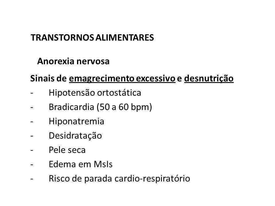 TRANSTORNOS ALIMENTARES Anorexia nervosa Sinais de emagrecimento excessivo e desnutrição -Hipotensão ortostática -Bradicardia (50 a 60 bpm) -Hiponatre