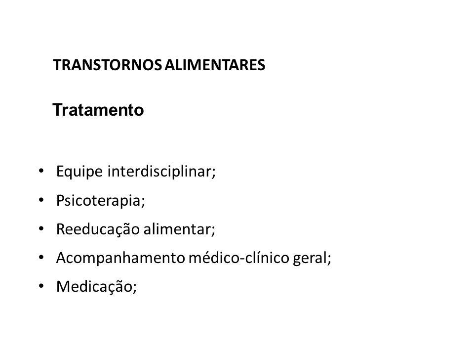 TRANSTORNOS ALIMENTARES Tratamento Equipe interdisciplinar; Psicoterapia; Reeducação alimentar; Acompanhamento médico-clínico geral; Medicação;