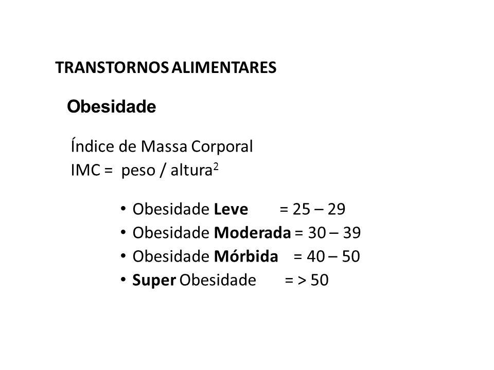 TRANSTORNOS ALIMENTARES Obesidade Índice de Massa Corporal IMC = peso / altura 2 Obesidade Leve = 25 – 29 Obesidade Moderada = 30 – 39 Obesidade Mórbi