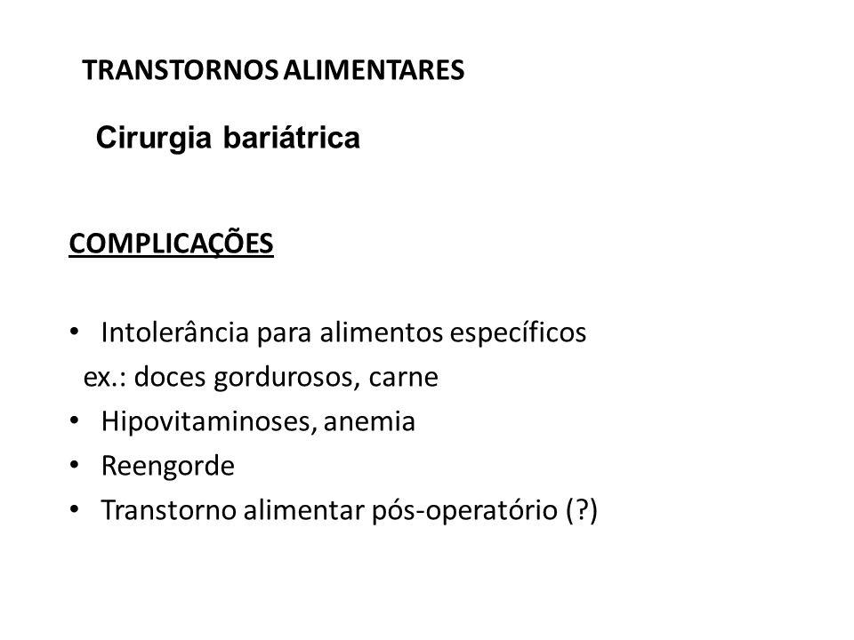 TRANSTORNOS ALIMENTARES Cirurgia bariátrica COMPLICAÇÕES Intolerância para alimentos específicos ex.: doces gordurosos, carne Hipovitaminoses, anemia
