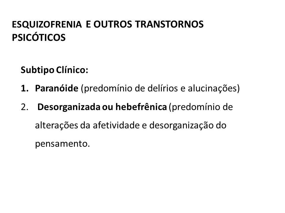 ESQUIZOFRENIA E OUTROS TRANSTORNOS PSICÓTICOS Subtipo Clínico: 1.Paranóide (predomínio de delírios e alucinações) 2. Desorganizada ou hebefrênica (pre