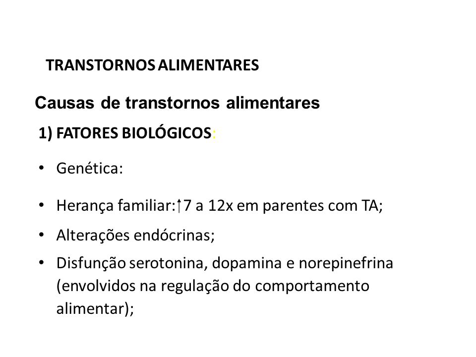 TRANSTORNOS ALIMENTARES Causas de transtornos alimentares 1) FATORES BIOLÓGICOS: Genética: Herança familiar: 7 a 12x em parentes com TA; Alterações en