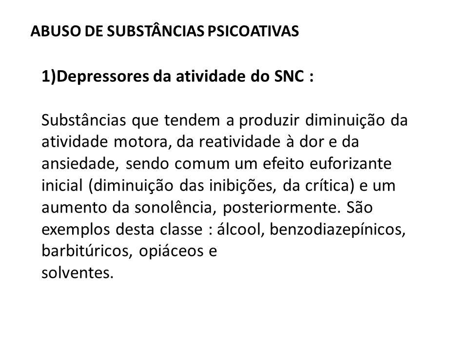 ABUSO DE SUBSTÂNCIAS PSICOATIVAS 1)Depressores da atividade do SNC : Substâncias que tendem a produzir diminuição da atividade motora, da reatividade
