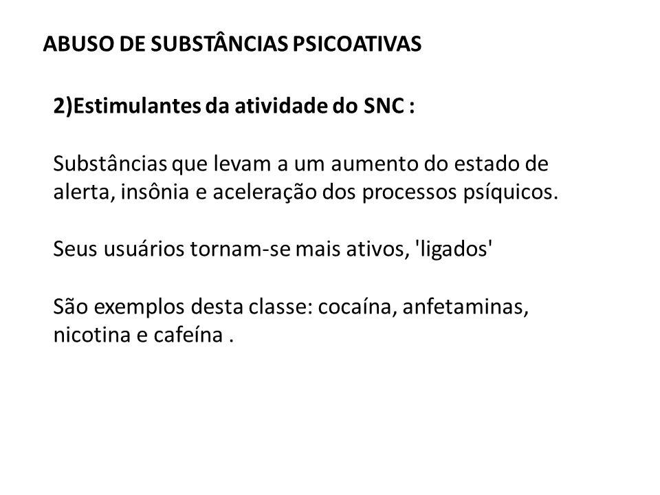 ABUSO DE SUBSTÂNCIAS PSICOATIVAS 2)Estimulantes da atividade do SNC : Substâncias que levam a um aumento do estado de alerta, insônia e aceleração dos