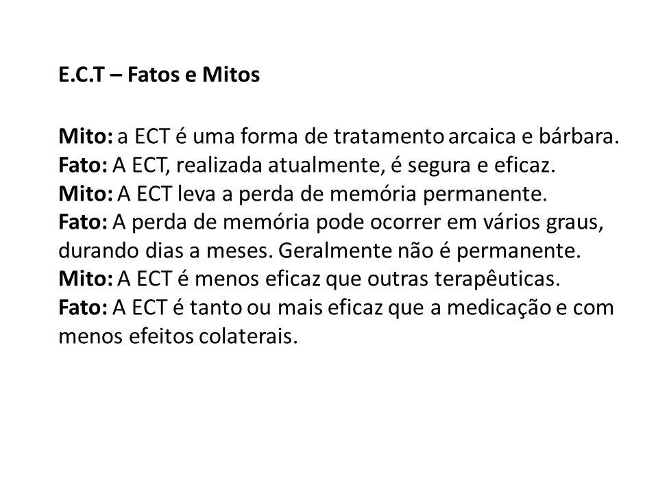 E.C.T – Fatos e Mitos Mito: a ECT é uma forma de tratamento arcaica e bárbara. Fato: A ECT, realizada atualmente, é segura e eficaz. Mito: A ECT leva
