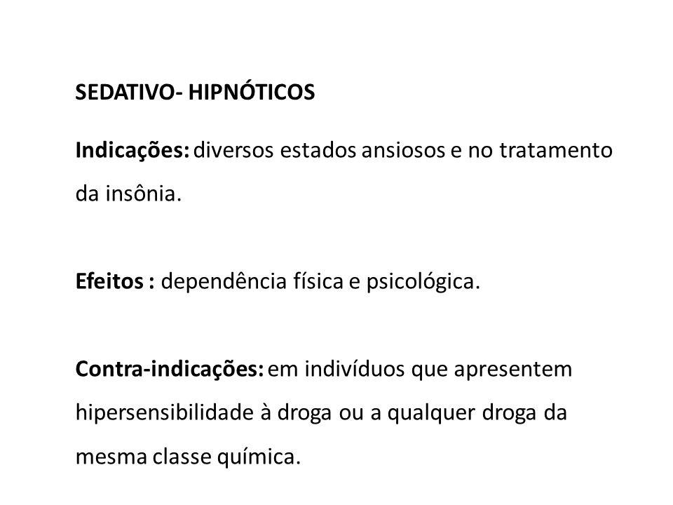 SEDATIVO- HIPNÓTICOS Indicações: diversos estados ansiosos e no tratamento da insônia. Efeitos : dependência física e psicológica. Contra-indicações: