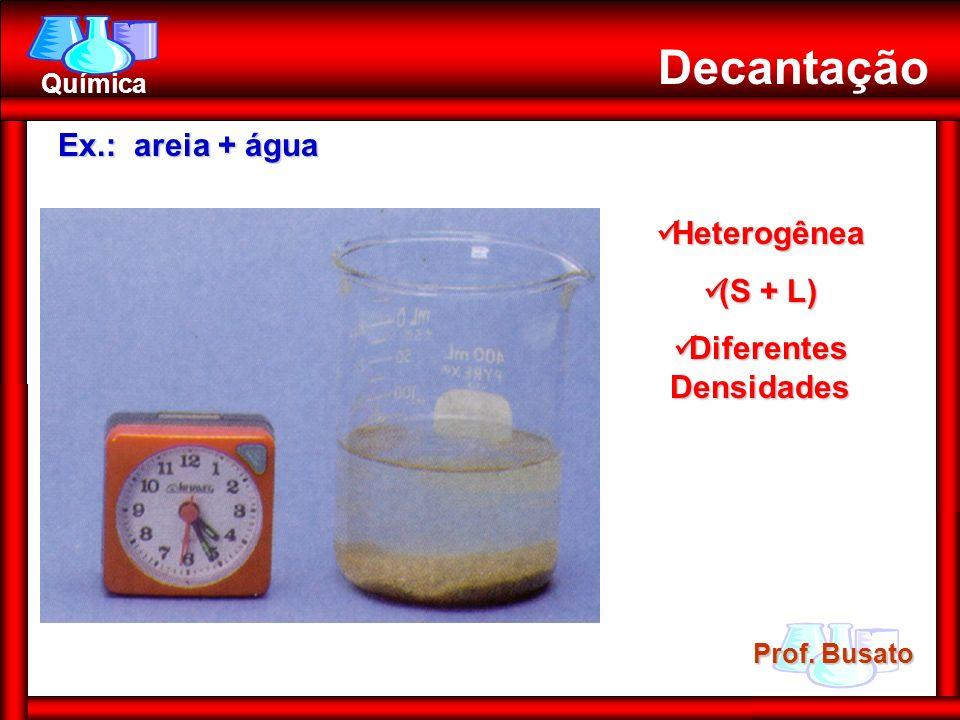 Prof. Busato Química Decantação Ex.: areia + água Heterogênea Heterogênea (S + L) (S + L) Diferentes Densidades Diferentes Densidades