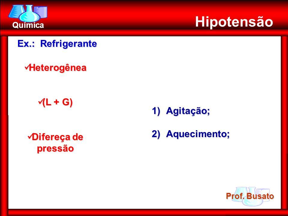 Prof. Busato Química Hipotensão Ex.: Refrigerante Heterogênea Heterogênea (L + G) (L + G) Difereça de pressão Difereça de pressão 1)Agitação; 2)Aqueci