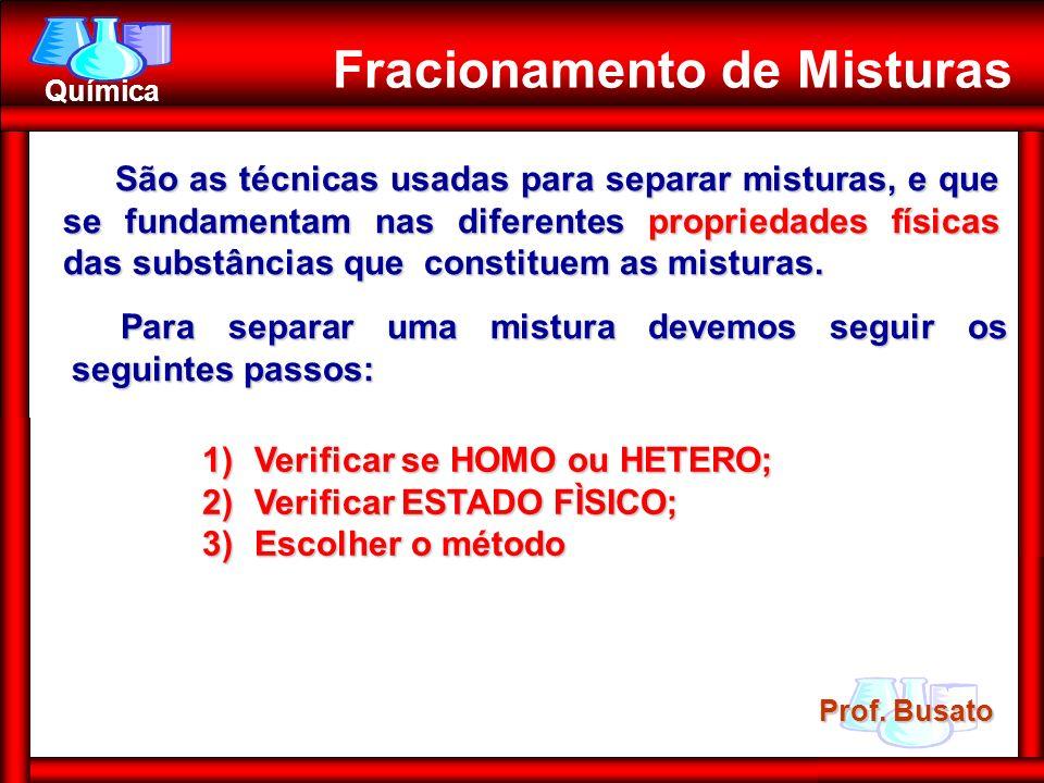 Prof. Busato Química Fracionamento de Misturas São as técnicas usadas para separar misturas, e que se fundamentam nas diferentes propriedades físicas