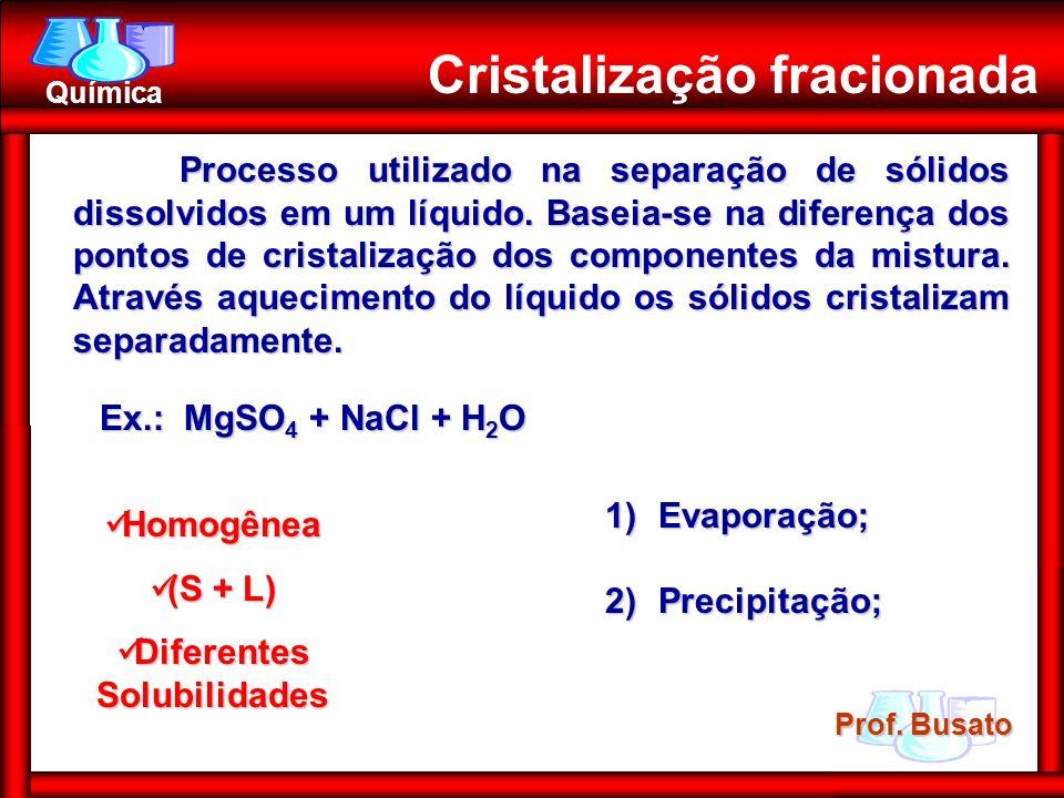 Prof. Busato Química Homogênea Homogênea (S + L) (S + L) Diferentes Solubilidades Diferentes Solubilidades Cristalização fracionada 1)Evaporação; 2)Pr