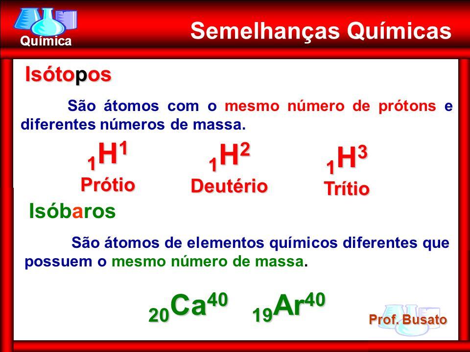 Prof. Busato Química Semelhanças Químicas Isótopos Isótopos São átomos com o mesmo número de prótons e diferentes números de massa. 1 H 1 Prótio 1 H 2