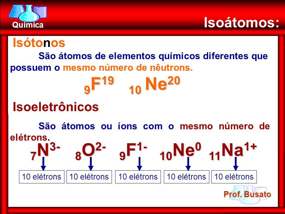 Prof. Busato Química Isoátomos: Isótonos São átomos de elementos químicos diferentes que possuem o mesmo número de nêutrons. 9 F 19 10 Ne 20 9 F 19 10