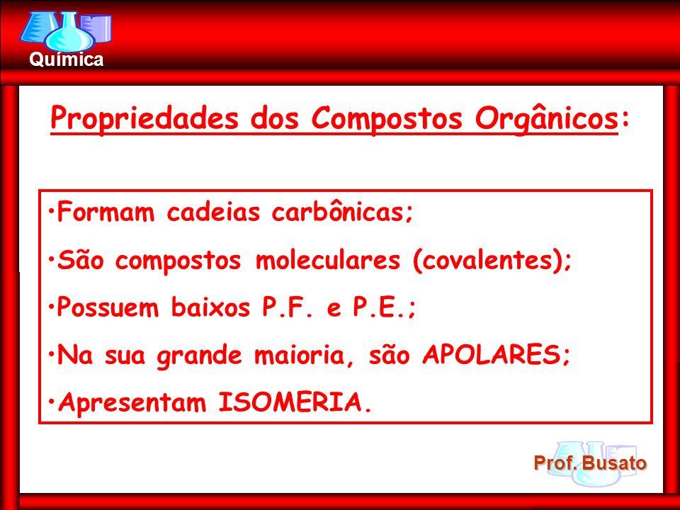 Prof. Busato Química Propriedades dos Compostos Orgânicos: Formam cadeias carbônicas; São compostos moleculares (covalentes); Possuem baixos P.F. e P.