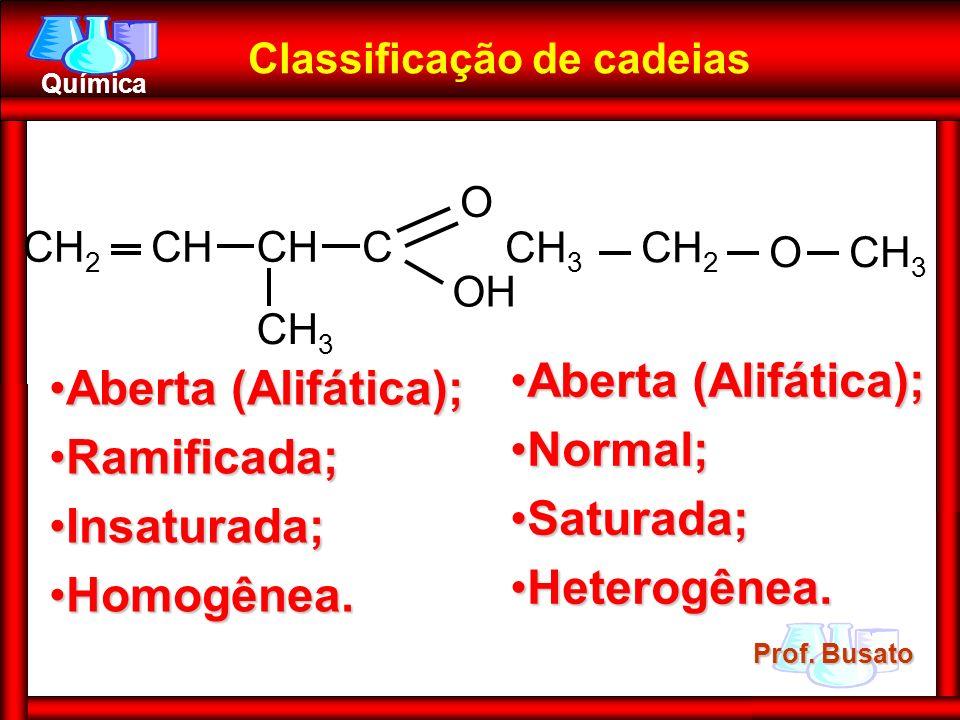 Prof. Busato Química CH 3 CH OH O CCH 2 Classificação de cadeias Aberta (Alifática);Aberta (Alifática); Ramificada;Ramificada; Insaturada;Insaturada;