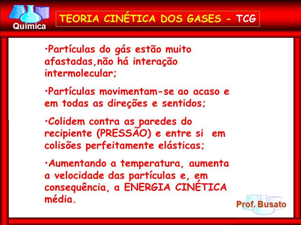 Prof. Busato Química TEORIA CINÉTICA DOS GASES - TCG Partículas do gás estão muito afastadas,não há interação intermolecular; Partículas movimentam-se