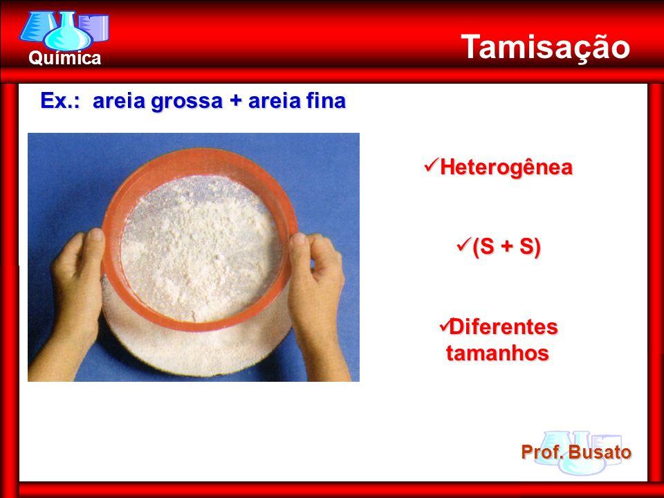 Prof. Busato Química Tamisação Heterogênea Heterogênea (S + S) (S + S) Diferentes tamanhos Diferentes tamanhos Ex.: areia grossa + areia fina