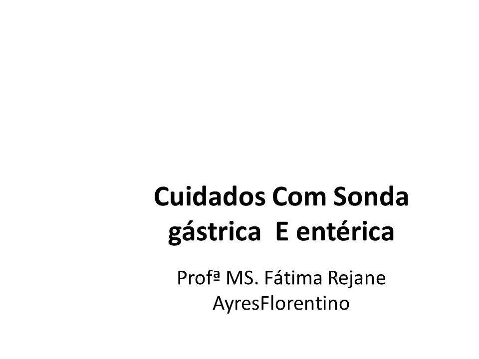 Cuidados Com Sonda gástrica E entérica Profª MS. Fátima Rejane AyresFlorentino