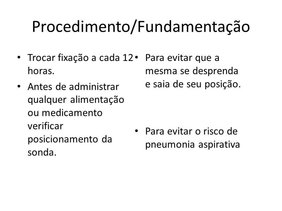 Procedimento/Fundamentação Trocar fixação a cada 12 horas. Antes de administrar qualquer alimentação ou medicamento verificar posicionamento da sonda.