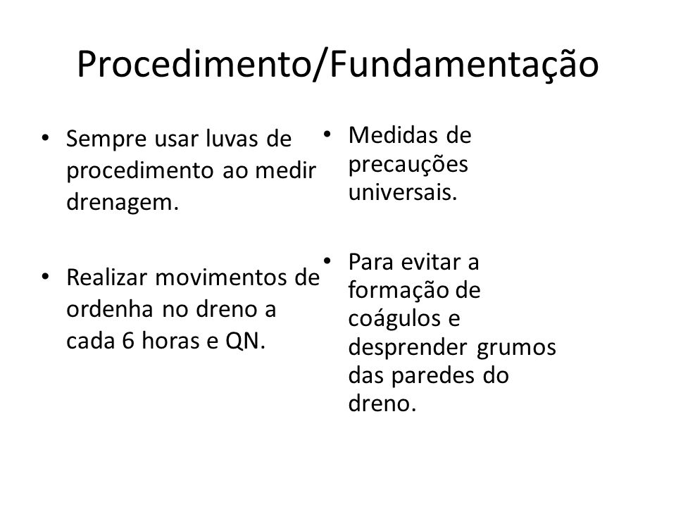 Procedimento/Fundamentação Sempre usar luvas de procedimento ao medir drenagem. Realizar movimentos de ordenha no dreno a cada 6 horas e QN. Medidas d