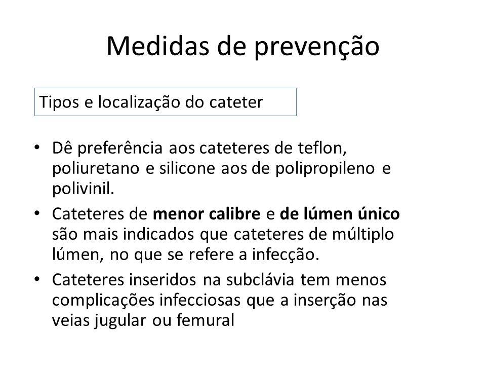 Medidas de prevenção Dê preferência aos cateteres de teflon, poliuretano e silicone aos de polipropileno e polivinil. Cateteres de menor calibre e de