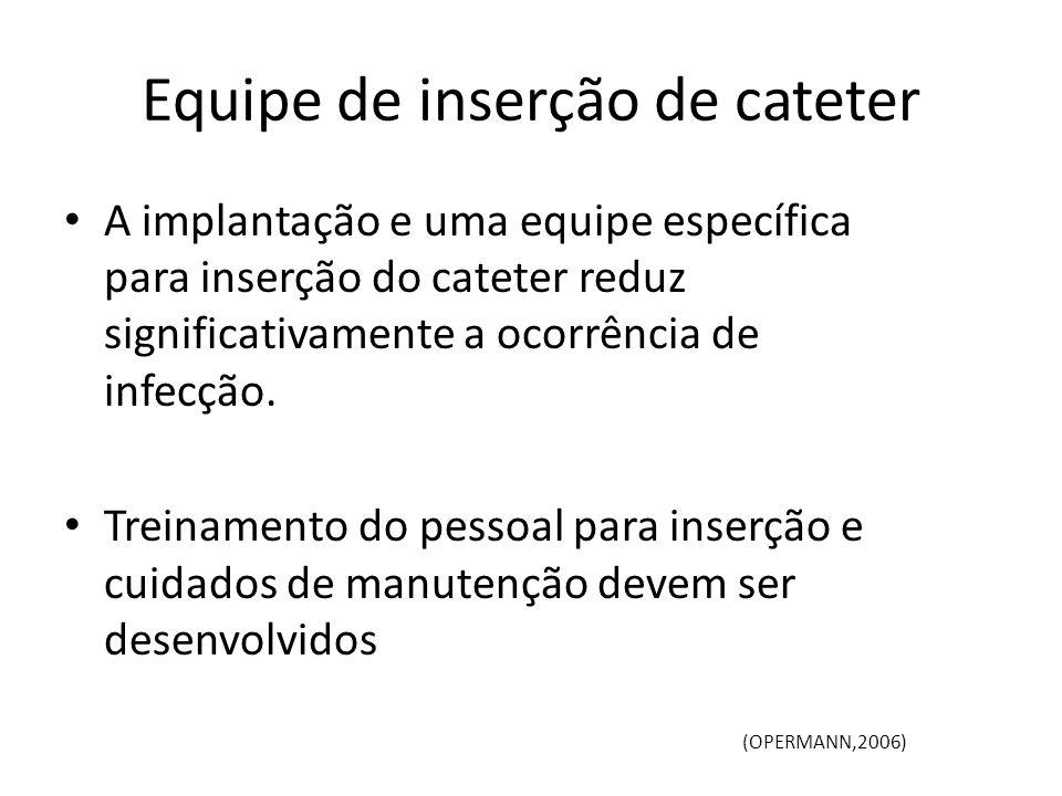 Equipe de inserção de cateter A implantação e uma equipe específica para inserção do cateter reduz significativamente a ocorrência de infecção. Treina