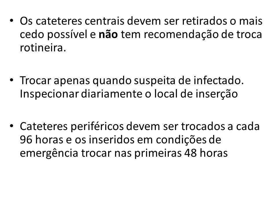 Troca do cateter Os cateteres centrais devem ser retirados o mais cedo possível e não tem recomendação de troca rotineira. Trocar apenas quando suspei