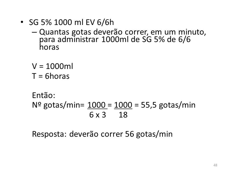 SG 5% 1000 ml EV 6/6h – Quantas gotas deverão correr, em um minuto, para administrar 1000ml de SG 5% de 6/6 horas V = 1000ml T = 6horas Então: Nº gota