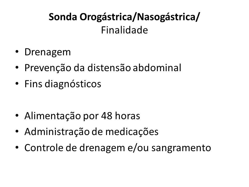 Sonda Orogástrica/Nasogástrica/ Finalidade Drenagem Prevenção da distensão abdominal Fins diagnósticos Alimentação por 48 horas Administração de medic