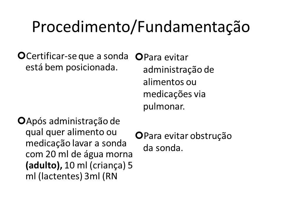 Procedimento/Fundamentação Certificar-se que a sonda está bem posicionada. Após administração de qual quer alimento ou medicação lavar a sonda com 20
