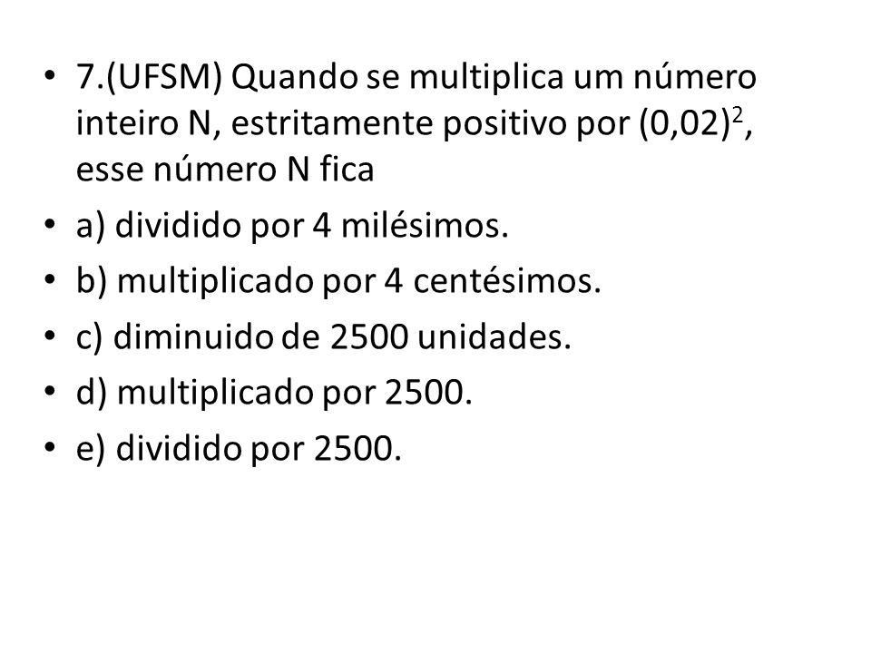 7.(UFSM) Quando se multiplica um número inteiro N, estritamente positivo por (0,02) 2, esse número N fica a) dividido por 4 milésimos.
