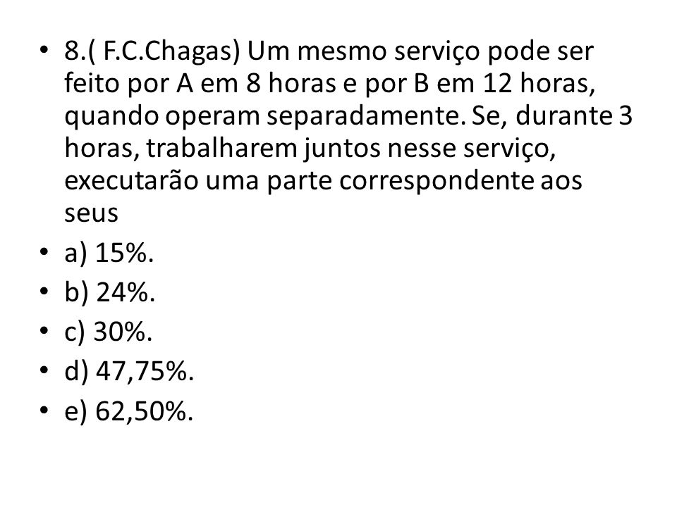 8.( F.C.Chagas) Um mesmo serviço pode ser feito por A em 8 horas e por B em 12 horas, quando operam separadamente.