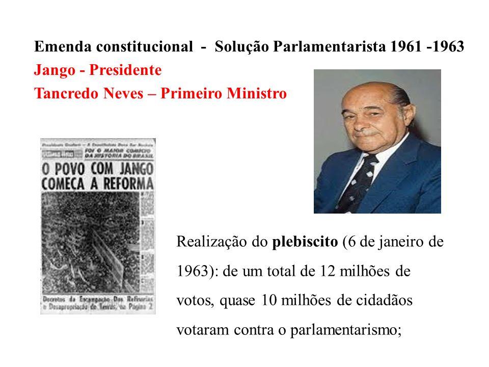 Emenda constitucional - Solução Parlamentarista 1961 -1963 Jango - Presidente Tancredo Neves – Primeiro Ministro Realização do plebiscito (6 de janeir