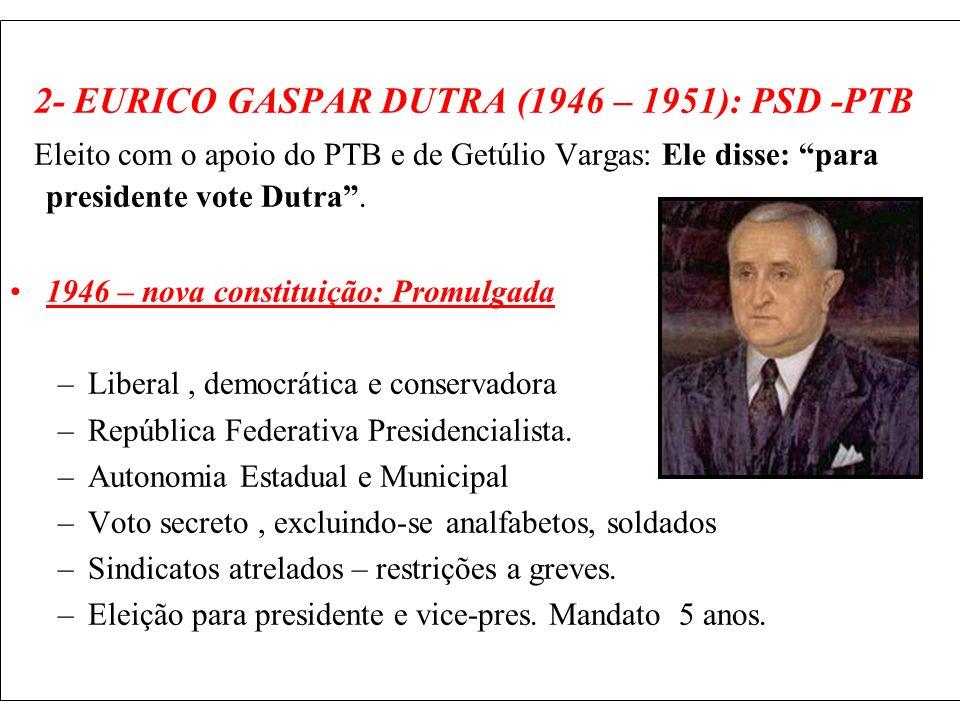 2- EURICO GASPAR DUTRA (1946 – 1951): PSD -PTB Eleito com o apoio do PTB e de Getúlio Vargas: Ele disse: para presidente vote Dutra. 1946 – nova const
