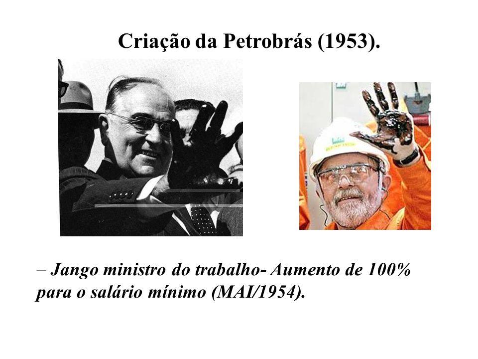 Criação da Petrobrás (1953). – Jango ministro do trabalho- Aumento de 100% para o salário mínimo (MAI/1954).