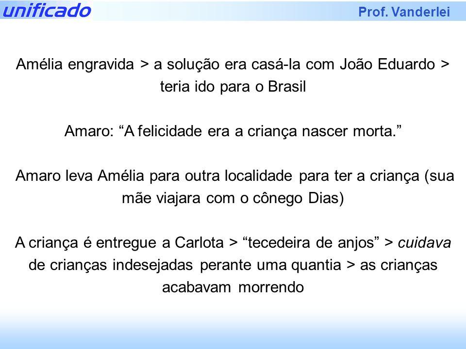 Prof. Vanderlei Amélia engravida > a solução era casá-la com João Eduardo > teria ido para o Brasil Amaro: A felicidade era a criança nascer morta. Am