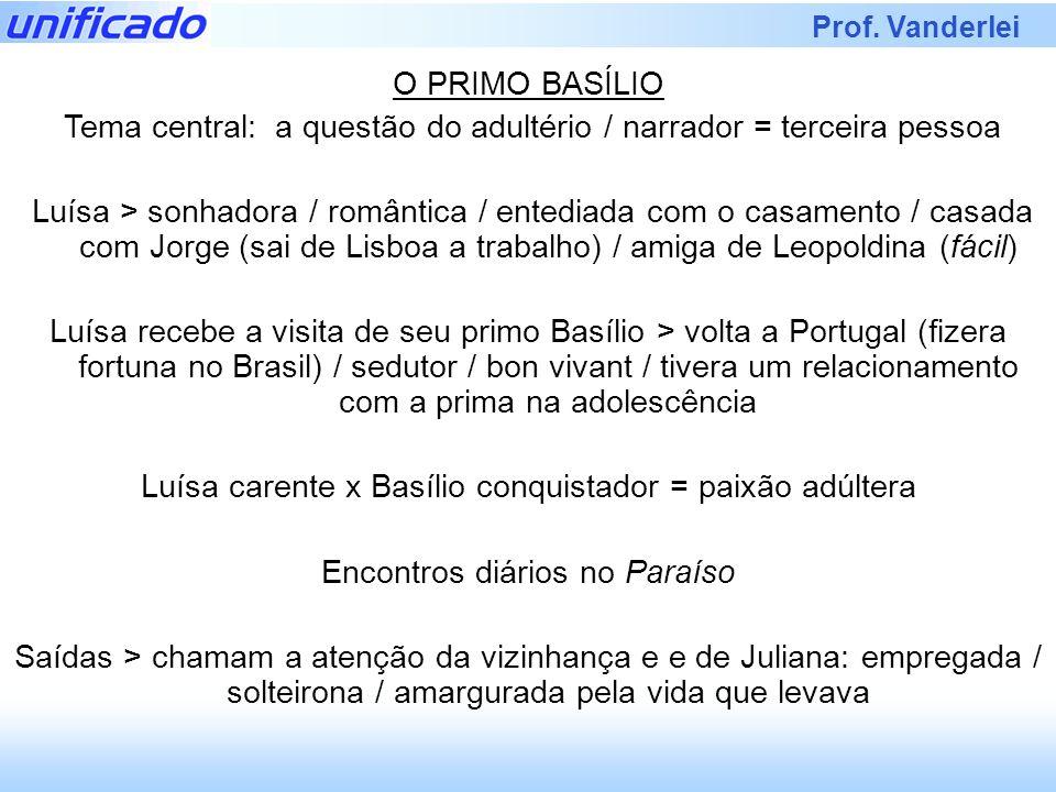 Prof. Vanderlei O PRIMO BASÍLIO Tema central: a questão do adultério / narrador = terceira pessoa Luísa > sonhadora / romântica / entediada com o casa