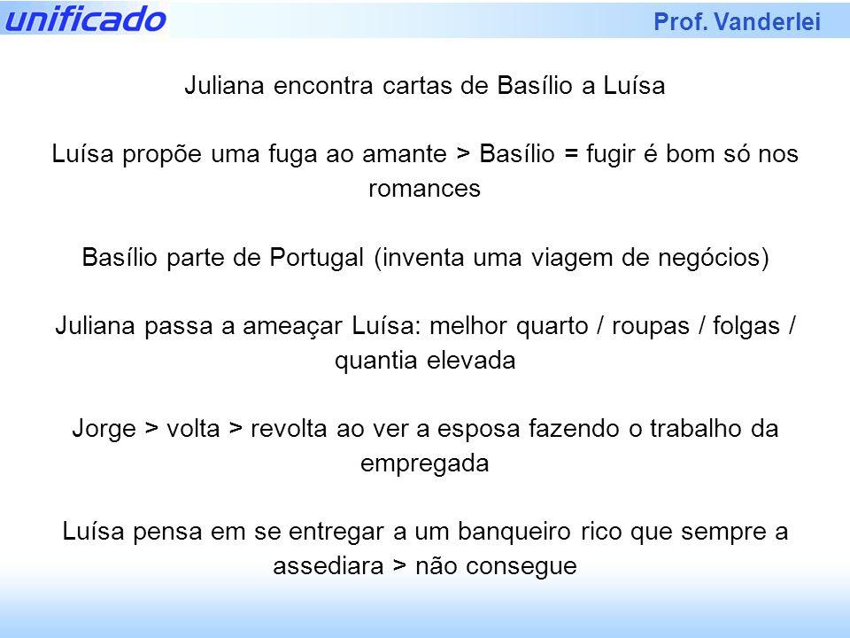Prof. Vanderlei Juliana encontra cartas de Basílio a Luísa Luísa propõe uma fuga ao amante > Basílio = fugir é bom só nos romances Basílio parte de Po