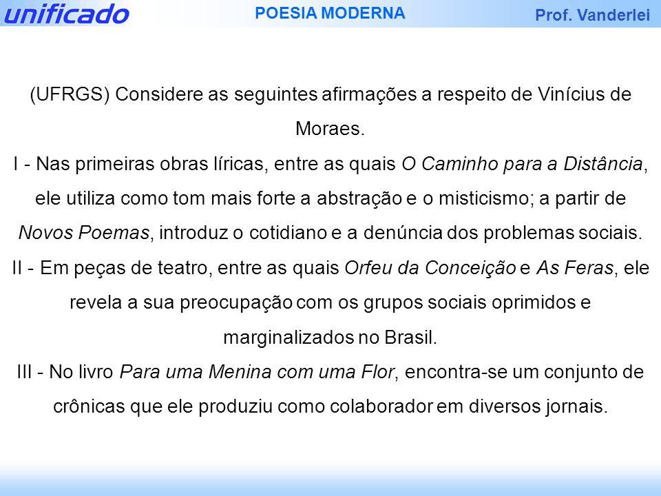 Prof. Vanderlei POESIA MODERNA (UFRGS) Considere as seguintes afirmações a respeito de Vinícius de Moraes. I - Nas primeiras obras líricas, entre as q