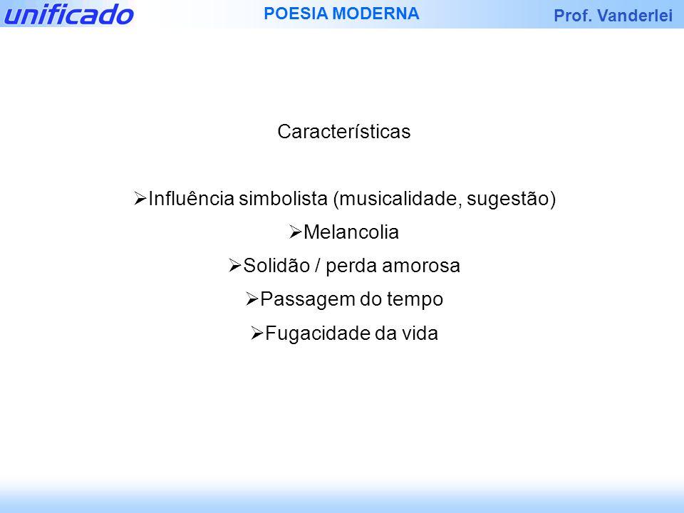 Prof. Vanderlei POESIA MODERNA Características Influência simbolista (musicalidade, sugestão) Melancolia Solidão / perda amorosa Passagem do tempo Fug