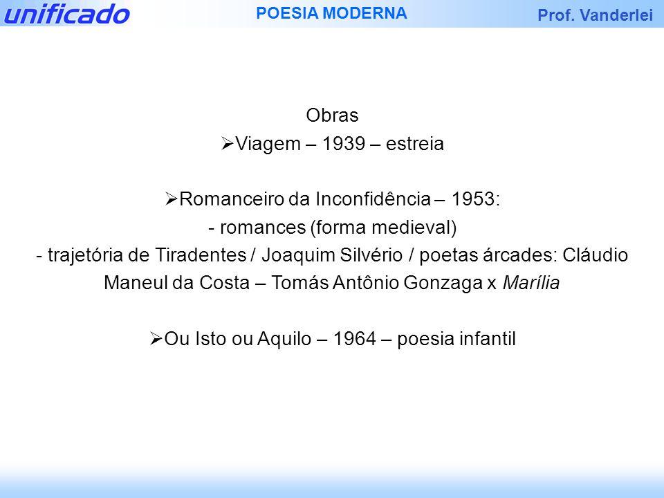 Prof. Vanderlei POESIA MODERNA Obras Viagem – 1939 – estreia Romanceiro da Inconfidência – 1953: - romances (forma medieval) - trajetória de Tiradente