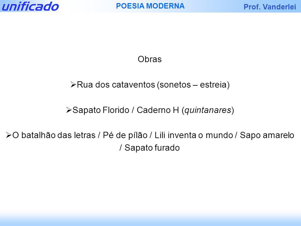 Prof. Vanderlei POESIA MODERNA Obras Rua dos cataventos (sonetos – estreia) Sapato Florido / Caderno H (quintanares) O batalhão das letras / Pé de píl