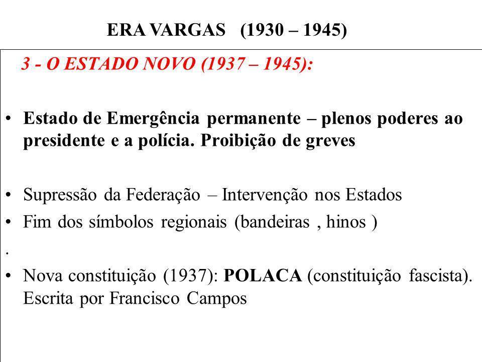 BRASIL REPÚBLICA (1889 – ) 3 - O ESTADO NOVO (1937 – 1945): Estado de Emergência permanente – plenos poderes ao presidente e a polícia. Proibição de g
