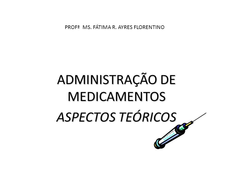 PROFª MS. FÁTIMA R. AYRES FLORENTINO ADMINISTRAÇÃO DE MEDICAMENTOS ASPECTOS TEÓRICOS