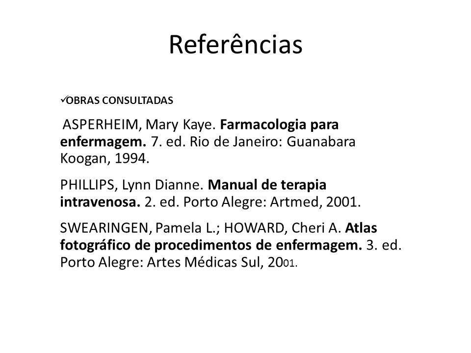 Referências OBRAS CONSULTADAS ASPERHEIM, Mary Kaye. Farmacologia para enfermagem. 7. ed. Rio de Janeiro: Guanabara Koogan, 1994. PHILLIPS, Lynn Dianne