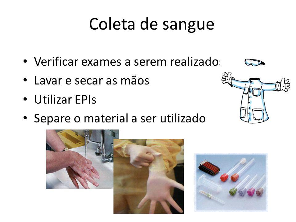 Coleta de sangue Verificar exames a serem realizados Lavar e secar as mãos Utilizar EPIs Separe o material a ser utilizado