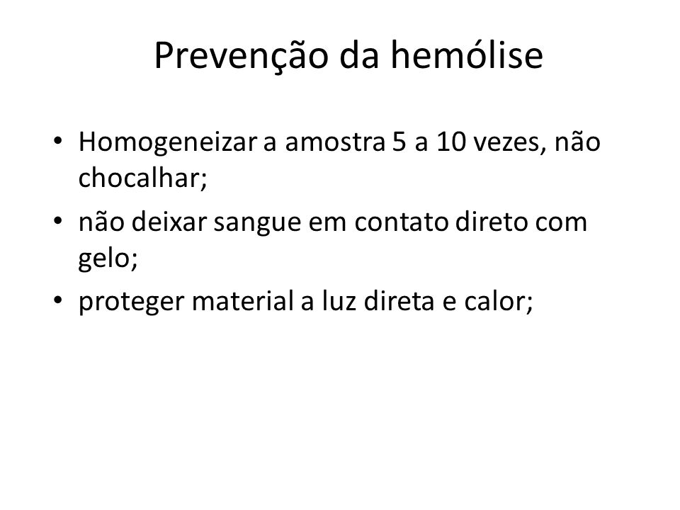 Prevenção da hemólise Homogeneizar a amostra 5 a 10 vezes, não chocalhar; não deixar sangue em contato direto com gelo; proteger material a luz direta